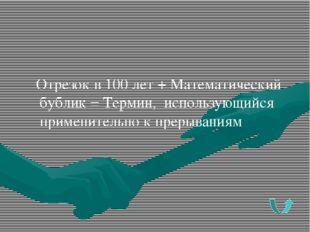 Отрезок в 100 лет + Математический бублик = Термин, использующийся применител