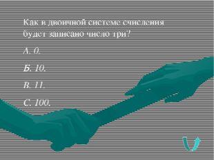 Как в двоичной системе счисления будет записано число три? А. 0. Б. 10. В. 11