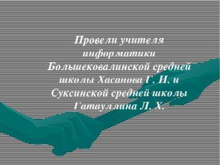 Провели учителя информатики Большековалинской средней школы Хасанова Г. И. и