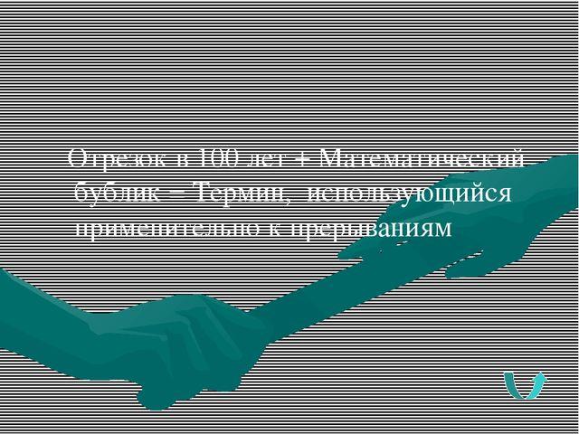Отрезок в 100 лет + Математический бублик = Термин, использующийся применител...