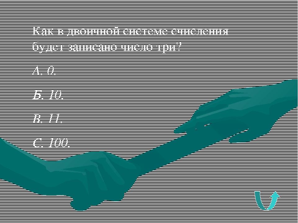 Как в двоичной системе счисления будет записано число три? А. 0. Б. 10. В. 11...