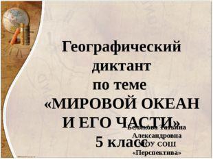 Географический диктант по теме «МИРОВОЙ ОКЕАН И ЕГО ЧАСТИ» 5 класс Белякова Т