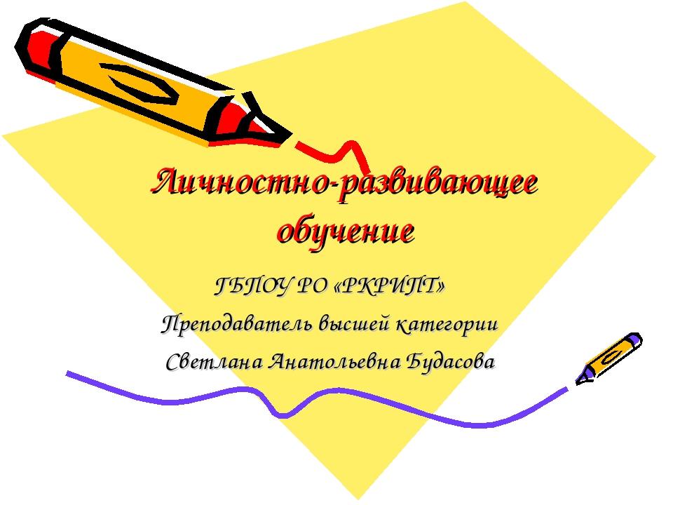 Личностно-развивающее обучение ГБПОУ РО «РКРИПТ» Преподаватель высшей категор...