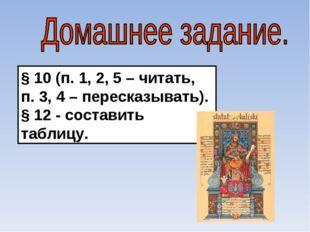 § 10 (п. 1, 2, 5 – читать, п. 3, 4 – пересказывать). § 12 - составить таблицу.