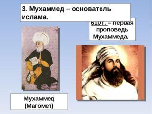Мухаммед (Магомет) 610 г. – первая проповедь Мухаммеда. 3. Мухаммед – основат