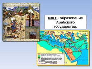 630 г.- образование Арабского государства.