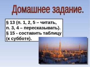 § 13 (п. 1, 2, 5 – читать, п. 3, 4 – пересказывать). § 15 - составить таблицу