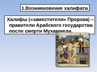 Возникновение халифата. Халифы («заместители» Пророка) – правители Арабского