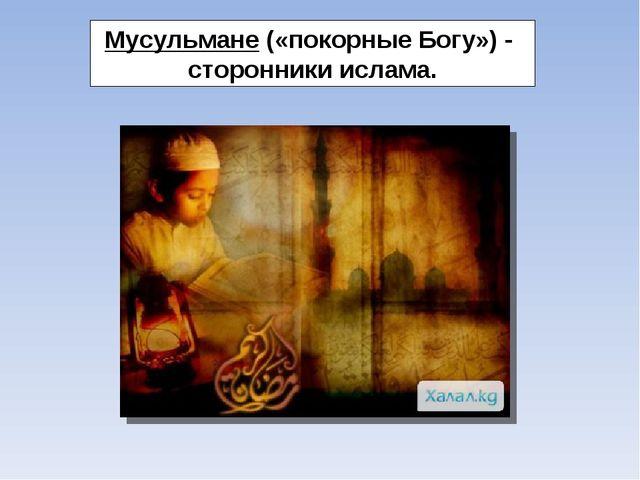 Мусульмане («покорные Богу») - сторонники ислама.