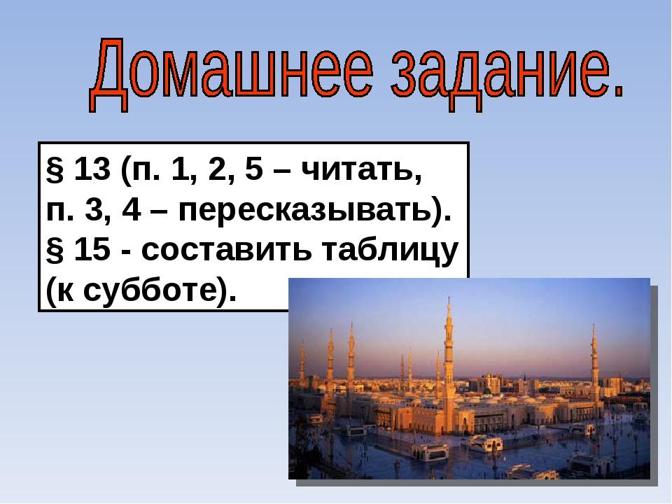 § 13 (п. 1, 2, 5 – читать, п. 3, 4 – пересказывать). § 15 - составить таблицу...