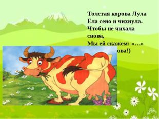 Толстая корова Лула Ела сено и чихнула. Чтобы не чихала снова, Мы ей скажем: