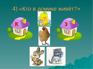 4) «Кто в домике живёт?» К З