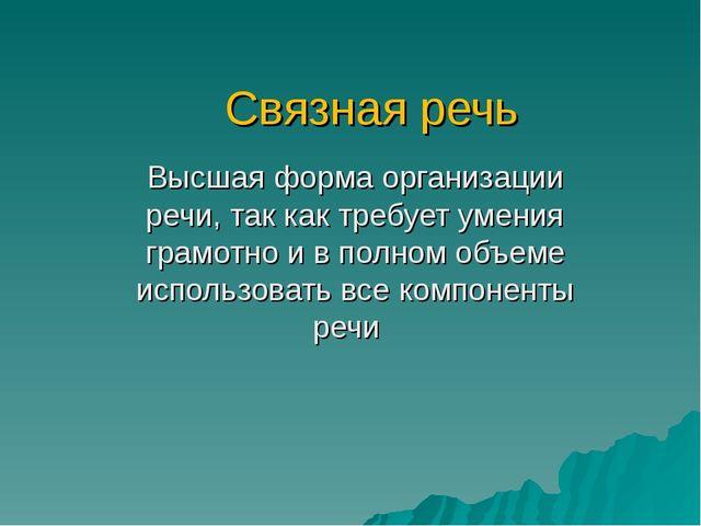 Связная речь Высшая форма организации речи, так как требует умения грамотно и...