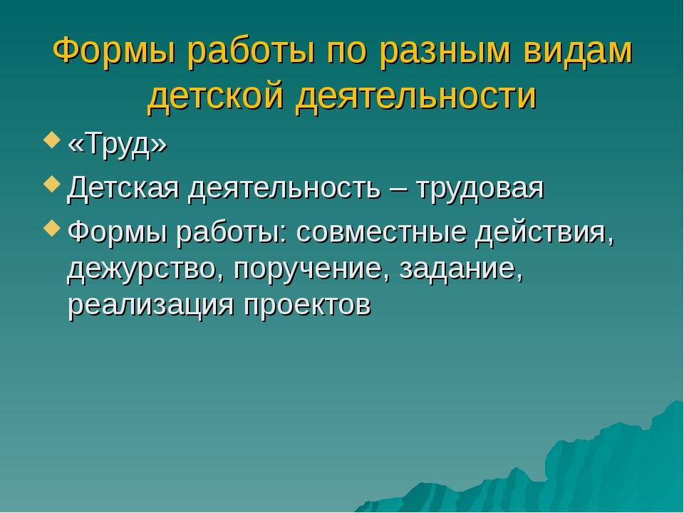 Формы работы по разным видам детской деятельности «Труд» Детская деятельность...