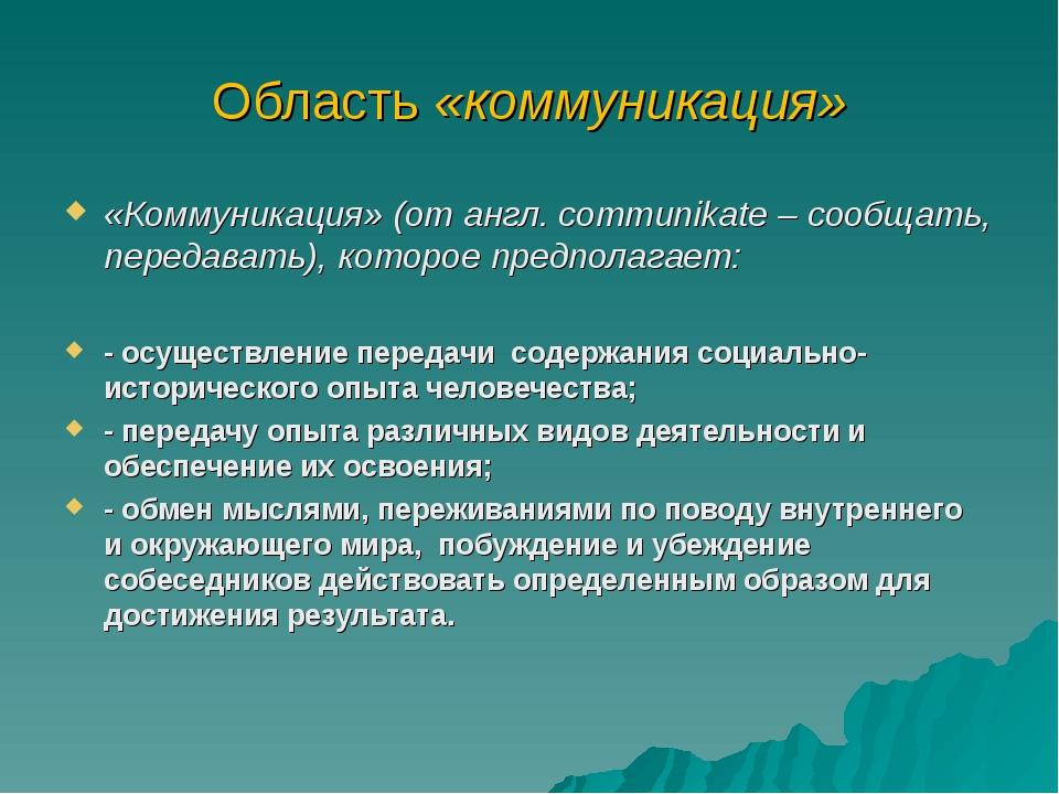 Область «коммуникация» «Коммуникация» (от англ. communikate – сообщать, перед...