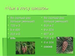 «Чьи в лесу шишки» Во сколько раз больше (меньше): 720 и 3 5 и 400 318 и 6 ел