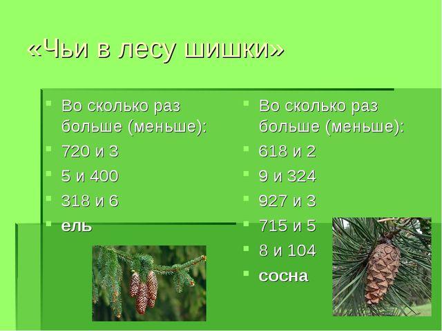 «Чьи в лесу шишки» Во сколько раз больше (меньше): 720 и 3 5 и 400 318 и 6 ел...