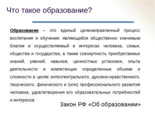 Что такое образование? Закон РФ «Об образовании» Образование – это единый цел