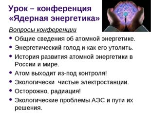 Урок – конференция «Ядерная энергетика» Вопросы конференции Общие сведения об