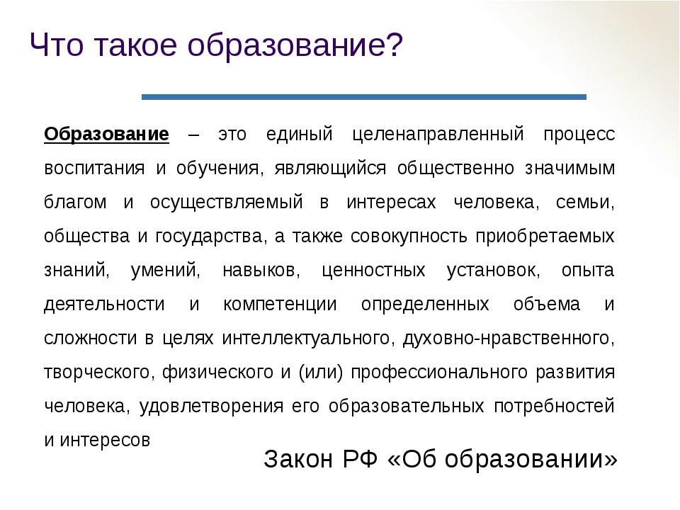Что такое образование? Закон РФ «Об образовании» Образование – это единый цел...
