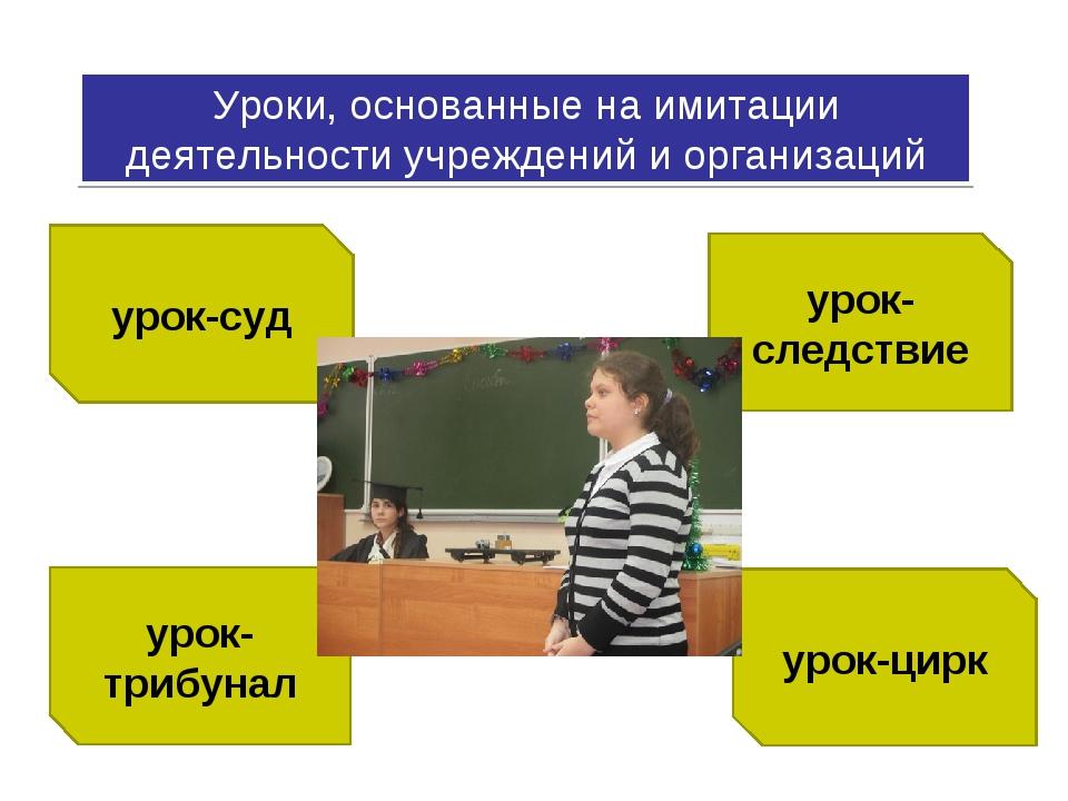 Уроки, основанные на имитации деятельности учреждений и организаций урок-суд...