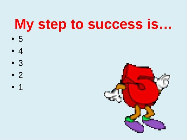 My step to success is… 5 4 3 2 1