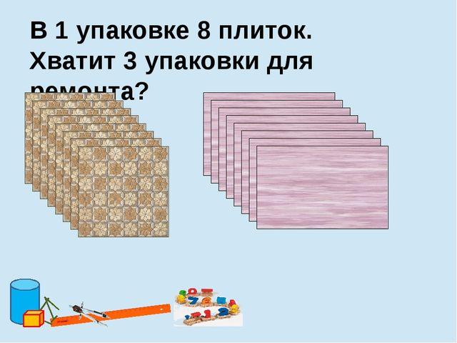 В 1 упаковке 8 плиток. Хватит 3 упаковки для ремонта?