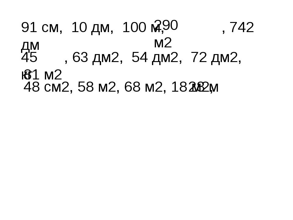 91 см, 10 дм, 100 м, , 742 дм , 63 дм2, 54 дм2, 72 дм2, 81 м2 48 см2, 58 м2,...