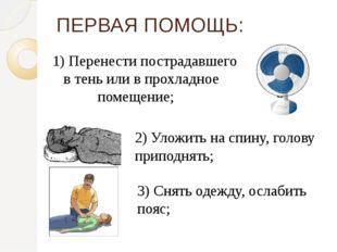 ПЕРВАЯ ПОМОЩЬ: 1) Перенести пострадавшего в тень или в прохладное помещение;