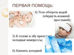 4) Тело обтереть водой  (обернуть влажной   простыней); 5) К голове и л