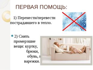 1) Перенести/перевести пострадавшего в тепло. 2) Снять промерзшие вещи:кур