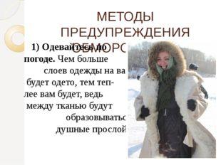МЕТОДЫ ПРЕДУПРЕЖДЕНИЯ ОБМОРОЖЕНИЯ 1) Одевайтесь по погоде.Чем больше слоев о