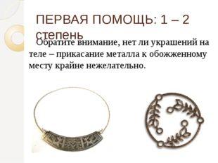 Обратите внимание, нет ли украшений на теле – прикасание металла к обожженно