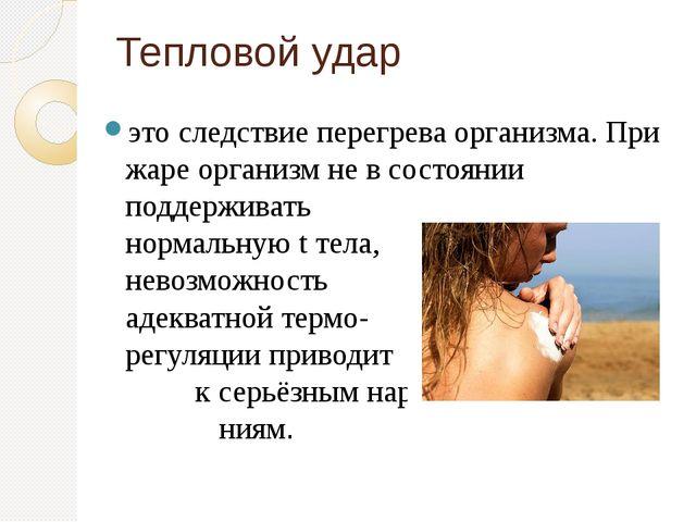 Тепловой удар это следствие перегрева организма. При жаре организм не в состо...