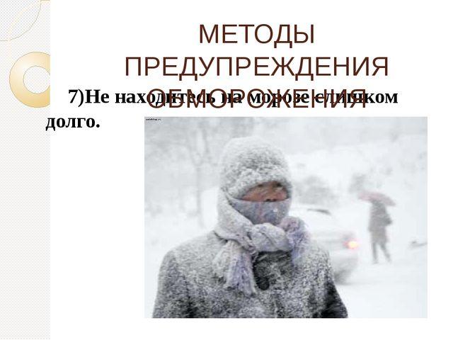 7)Не находитесь на морозе слишком долго. МЕТОДЫ ПРЕДУПРЕЖДЕНИЯ ОБМОРОЖЕНИЯ