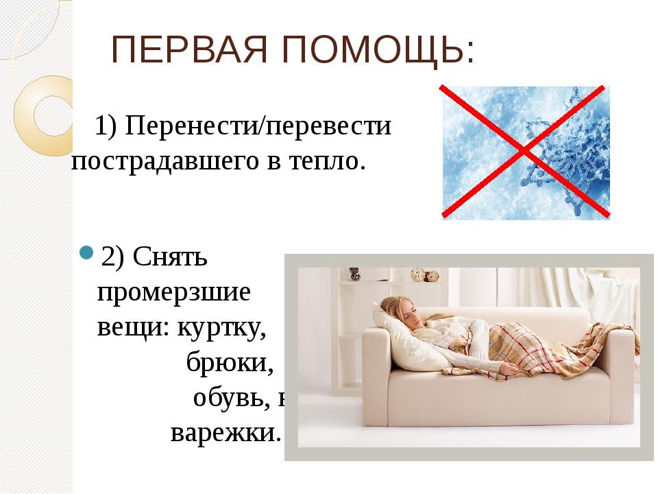 1) Перенести/перевести пострадавшего в тепло. 2) Снять промерзшие вещи:кур...