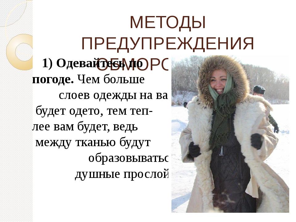 МЕТОДЫ ПРЕДУПРЕЖДЕНИЯ ОБМОРОЖЕНИЯ 1) Одевайтесь по погоде.Чем больше слоев о...