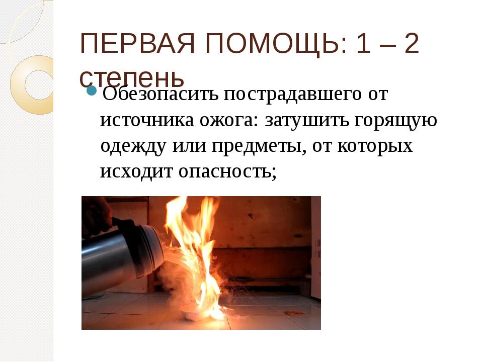 ПЕРВАЯ ПОМОЩЬ: 1 – 2 степень Обезопасить пострадавшего от источника ожога: за...
