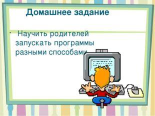 Домашнее задание Научить родителей запускать программы разными способами.