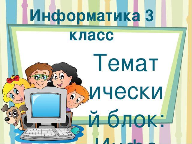 Информатика 3 класс Тематический блок: Информация, человек, компьютер