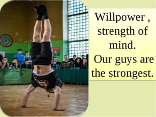 Willpower , strength of mind. Our guys are the strongest.