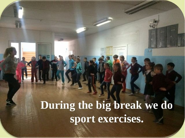 During the big break we do sport exercises.
