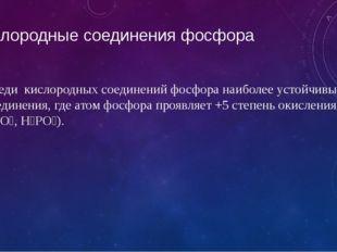 Кислородные соединения фосфора Среди кислородных соединений фосфора наиболее