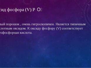 Оксид фосфора (V) P₂O₅ Белый порошок , очень гигроскопичен. Является типичны