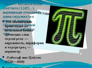 Число П- математическая константа (3,1415…), выражающая отношение длины окруж