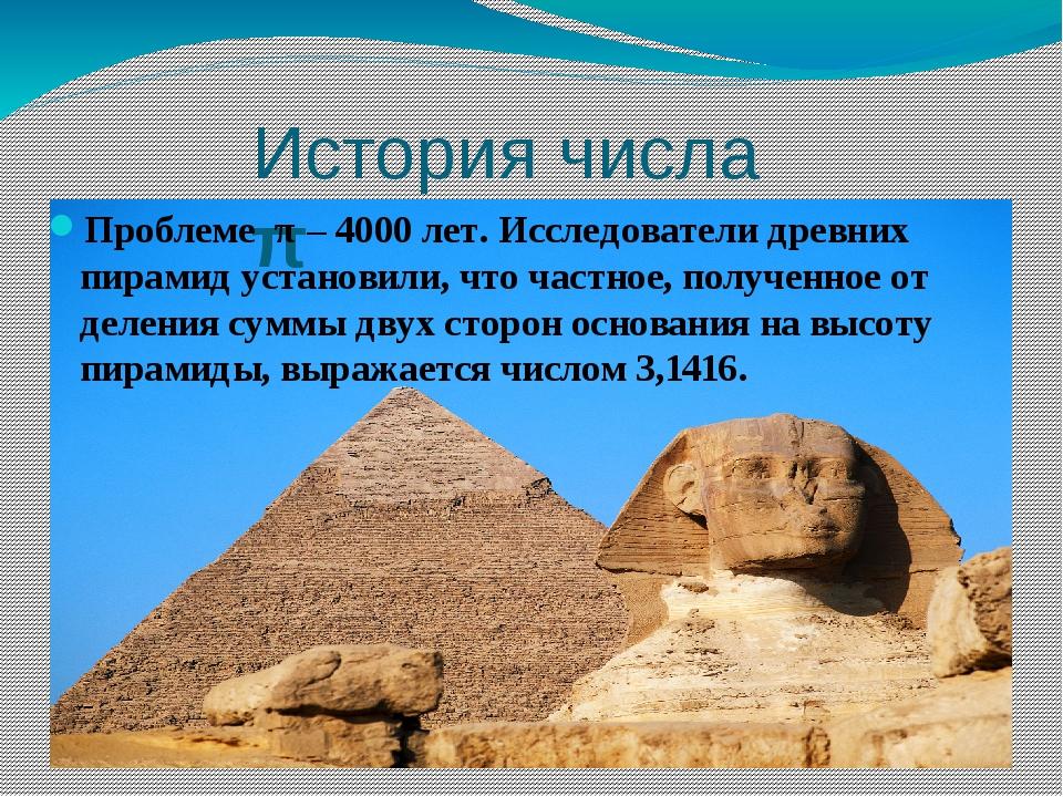 История числа π Проблеме π – 4000 лет. Исследователи древних пирамид установи...