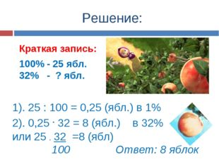 Решение: Краткая запись: 100% - 25 ябл. 32% - ? ябл. 1). 25 : 100 = 0,25 (ябл