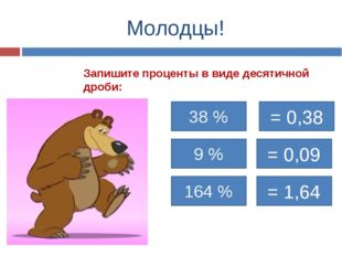Молодцы! Запишите проценты в виде десятичной дроби: 38 % = 0,38 9 % 164 % = 0