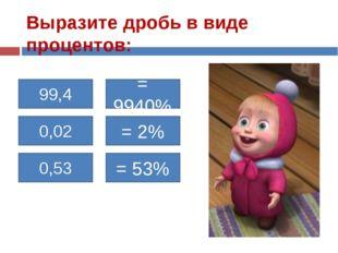 Выразите дробь в виде процентов: 99,4 = 9940% 0,02 0,53 = 2% = 53%