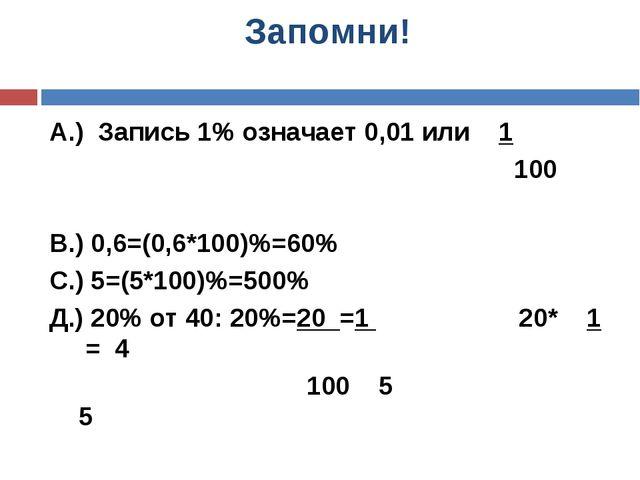 Запомни! А.) Запись 1% означает 0,01 или 1 100 В.) 0,6=(0,6*100)%=60% С.) 5=(...